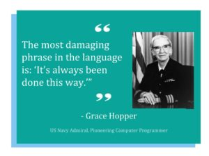 "Quote: ""The most damaging phrase in the language is: It's always been done this way."" Grace Hopper, US Navy Admiral and Pioneering Computer Programmer"